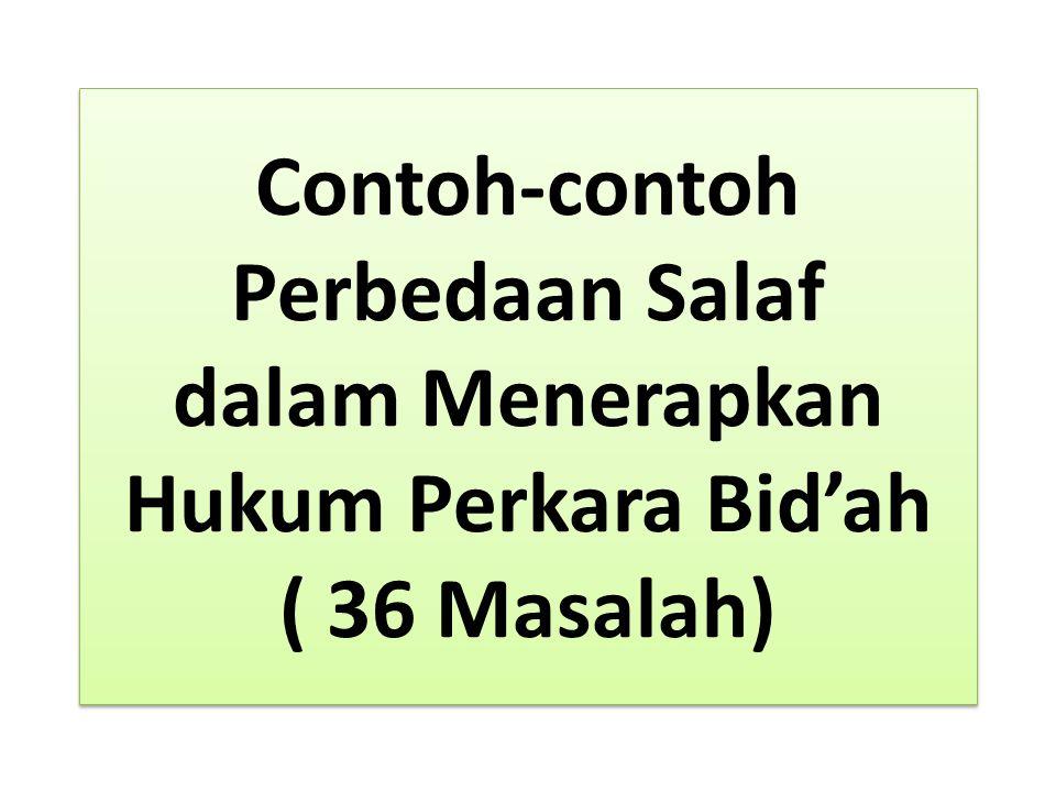 Contoh-contoh Perbedaan Salaf dalam Menerapkan Hukum Perkara Bid'ah ( 36 Masalah)