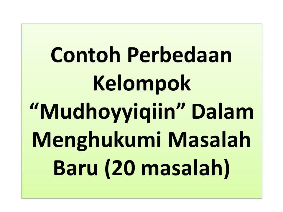 Contoh Perbedaan Kelompok Mudhoyyiqiin Dalam Menghukumi Masalah Baru (20 masalah)