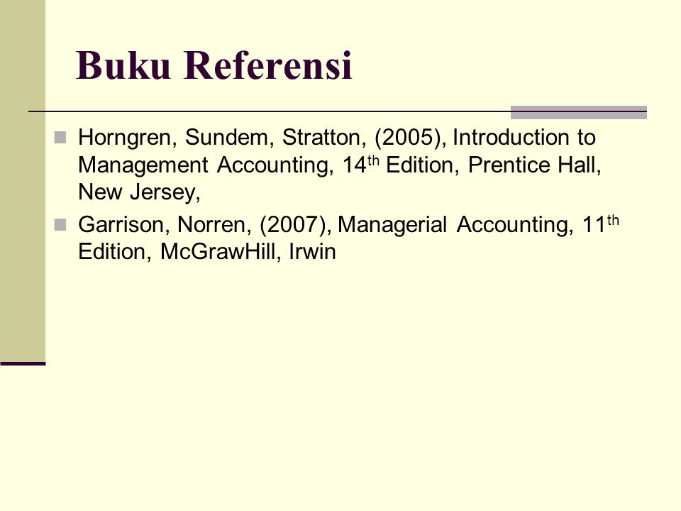 Buku Referensi Horngren, Sundem, Stratton, (2005), Introduction to Management Accounting, 14th Edition, Prentice Hall, New Jersey,