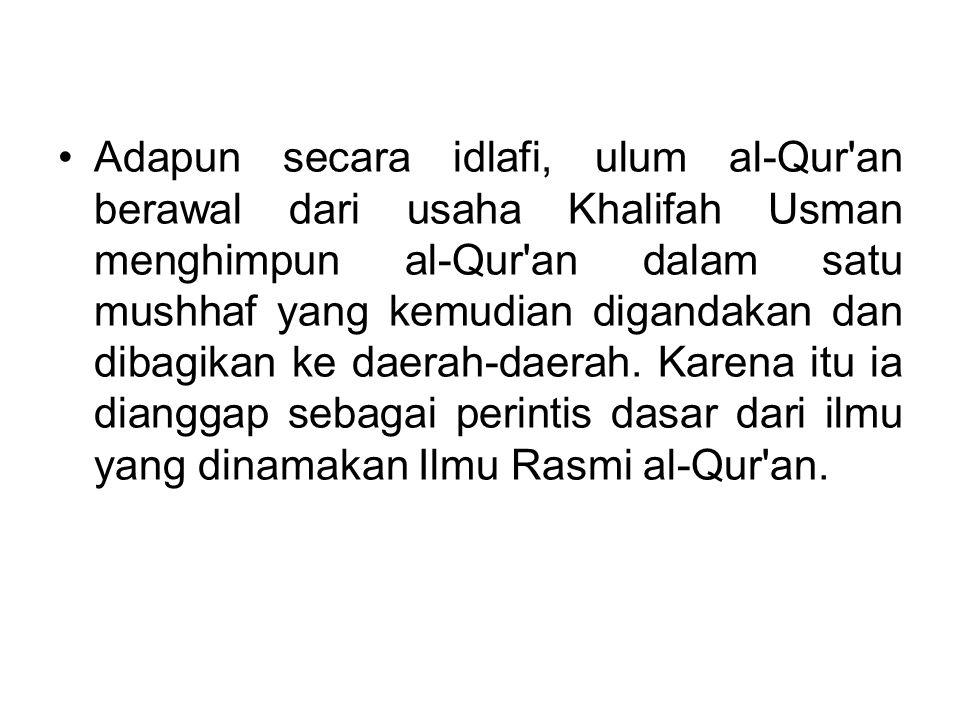 Adapun secara idlafi, ulum al-Qur an berawal dari usaha Khalifah Usman menghimpun al-Qur an dalam satu mushhaf yang kemudian digandakan dan dibagikan ke daerah-daerah.