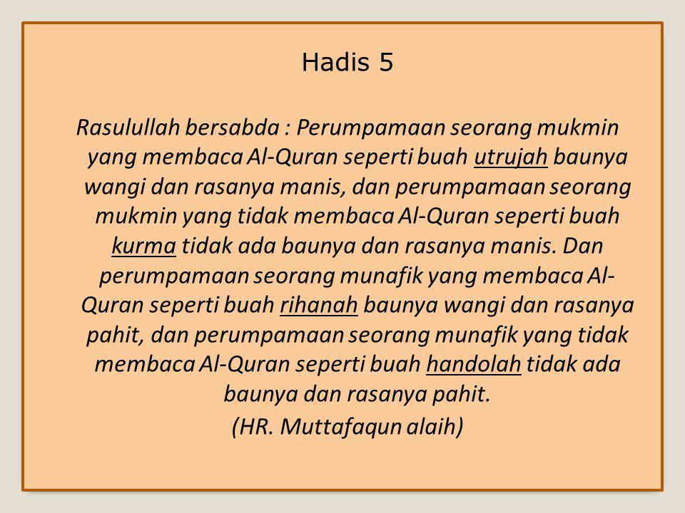 Hadis 5 Rasulullah bersabda : Perumpamaan seorang mukmin yang membaca Al-Quran seperti buah utrujah baunya wangi dan rasanya manis, dan perumpamaan seorang mukmin yang tidak membaca Al-Quran seperti buah kurma tidak ada baunya dan rasanya manis.