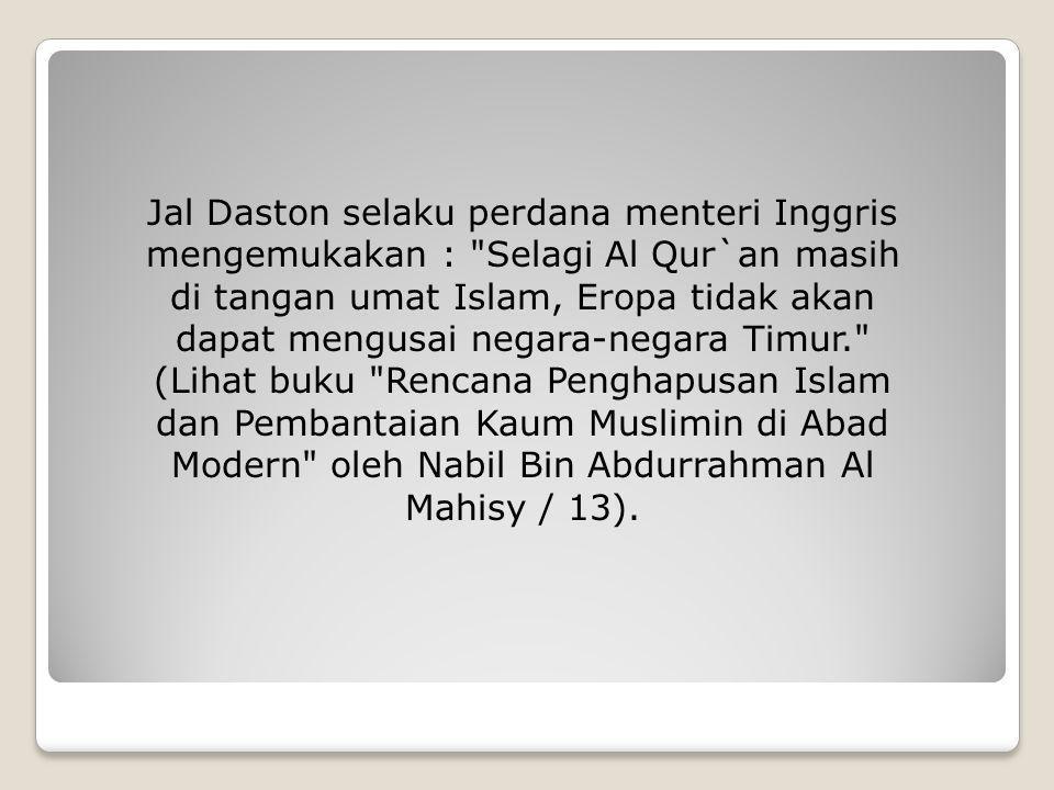 Jal Daston selaku perdana menteri Inggris mengemukakan : Selagi Al Qur`an masih di tangan umat Islam, Eropa tidak akan dapat mengusai negara-negara Timur. (Lihat buku Rencana Penghapusan Islam dan Pembantaian Kaum Muslimin di Abad Modern oleh Nabil Bin Abdurrahman Al Mahisy / 13).