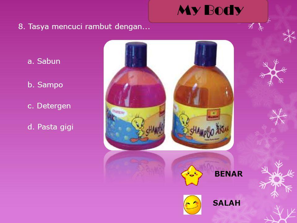 My Body 8. Tasya mencuci rambut dengan... a. Sabun b. Sampo