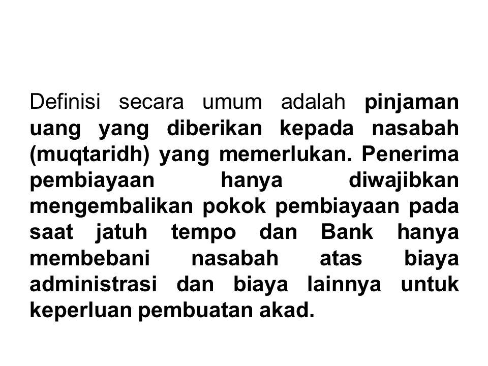 Definisi secara umum adalah pinjaman uang yang diberikan kepada nasabah (muqtaridh) yang memerlukan.