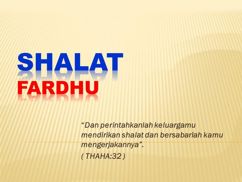 SHALAT FARDHU Dan perintahkanlah keluargamu mendirikan shalat dan bersabarlah kamu mengerjakannya .