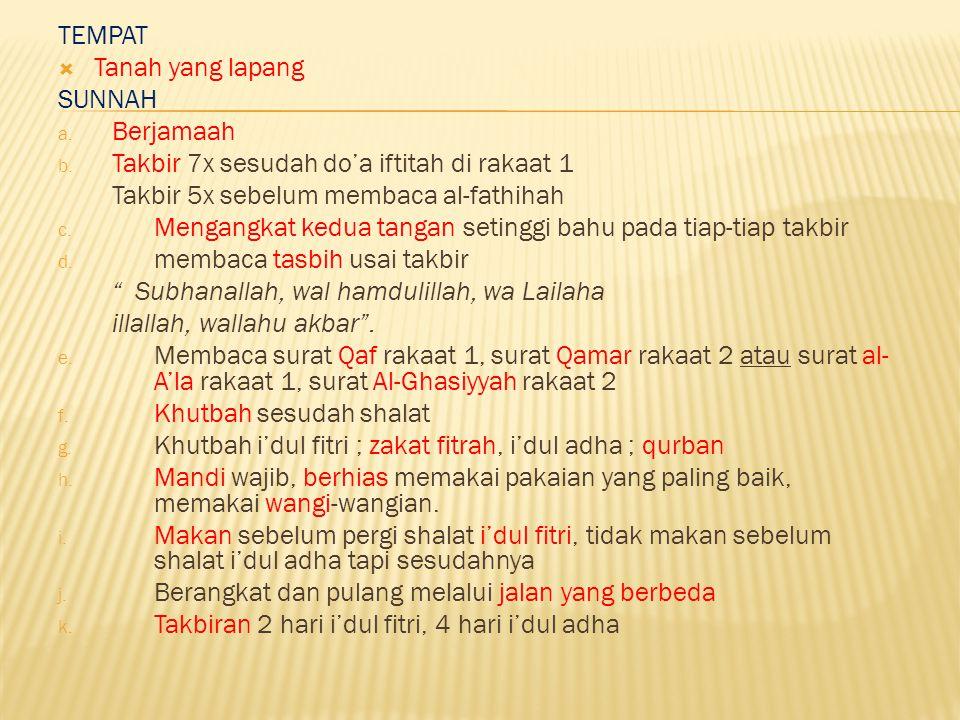 TEMPAT Tanah yang lapang. SUNNAH. Berjamaah. Takbir 7x sesudah do'a iftitah di rakaat 1. Takbir 5x sebelum membaca al-fathihah.