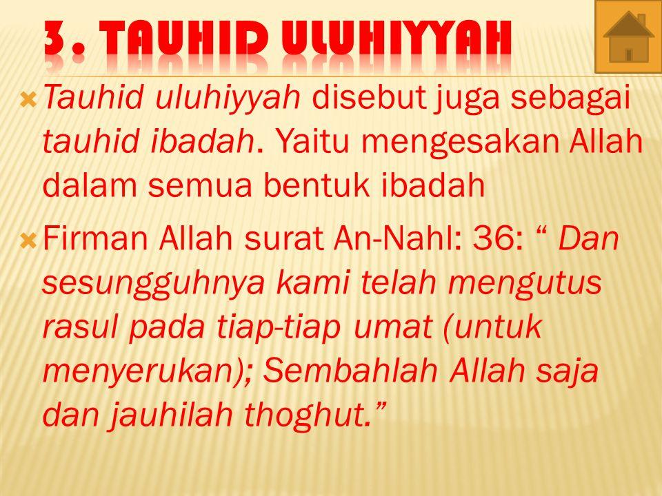 3. Tauhid Uluhiyyah Tauhid uluhiyyah disebut juga sebagai tauhid ibadah. Yaitu mengesakan Allah dalam semua bentuk ibadah.