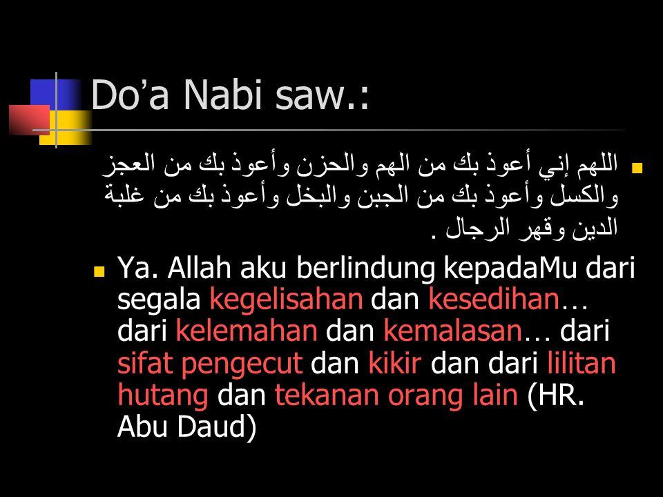 Do'a Nabi saw.: اللهم إني أعوذ بك من الهم والحزن وأعوذ بك من العجز والكسل وأعوذ بك من الجبن والبخل وأعوذ بك من غلبة الدين وقهر الرجال .
