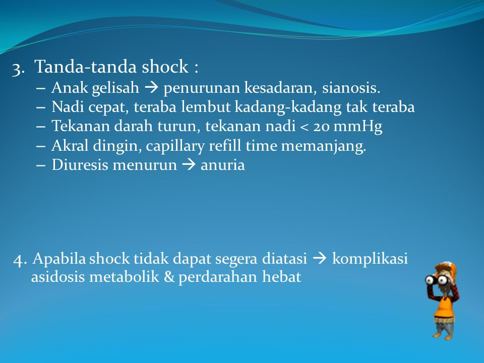 3. Tanda-tanda shock : Anak gelisah  penurunan kesadaran, sianosis. Nadi cepat, teraba lembut kadang-kadang tak teraba.