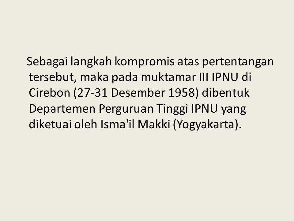 Sebagai langkah kompromis atas pertentangan tersebut, maka pada muktamar III IPNU di Cirebon (27-31 Desember 1958) dibentuk Departemen Perguruan Tinggi IPNU yang diketuai oleh Isma il Makki (Yogyakarta).