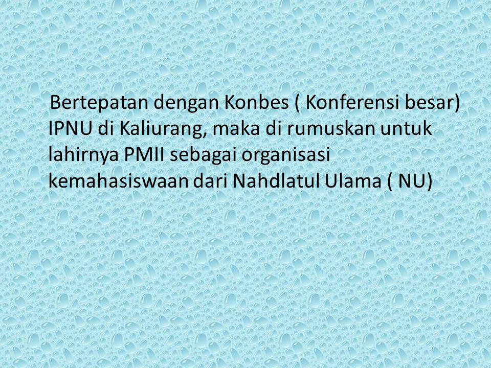 Bertepatan dengan Konbes ( Konferensi besar) IPNU di Kaliurang, maka di rumuskan untuk lahirnya PMII sebagai organisasi kemahasiswaan dari Nahdlatul Ulama ( NU)