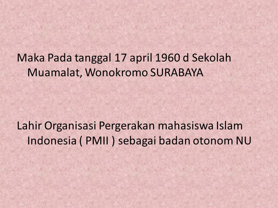 Maka Pada tanggal 17 april 1960 d Sekolah Muamalat, Wonokromo SURABAYA Lahir Organisasi Pergerakan mahasiswa Islam Indonesia ( PMII ) sebagai badan otonom NU