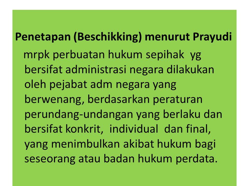Penetapan (Beschikking) menurut Prayudi mrpk perbuatan hukum sepihak yg bersifat administrasi negara dilakukan oleh pejabat adm negara yang berwenang, berdasarkan peraturan perundang-undangan yang berlaku dan bersifat konkrit, individual dan final, yang menimbulkan akibat hukum bagi seseorang atau badan hukum perdata.