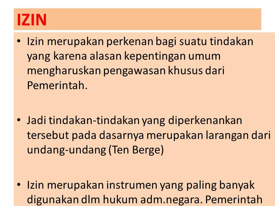 IZIN Izin merupakan perkenan bagi suatu tindakan yang karena alasan kepentingan umum mengharuskan pengawasan khusus dari Pemerintah.