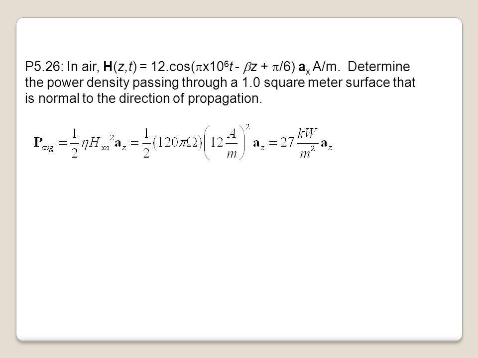 P5. 26: In air, H(z,t) = 12. cos(px106t - bz + p/6) ax A/m