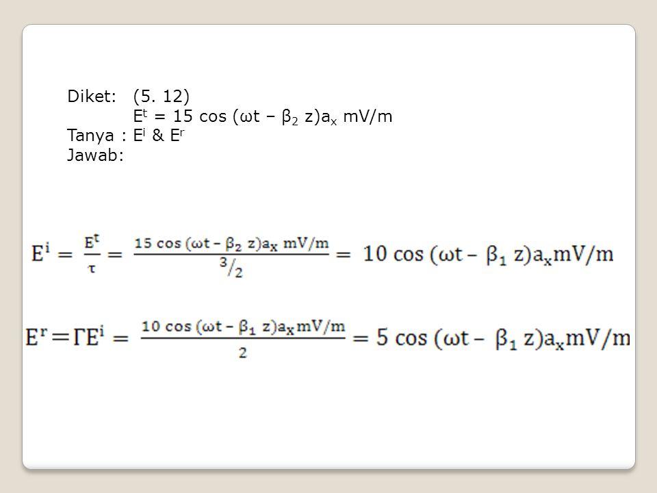 Diket: (5. 12) Et = 15 cos (ωt – β2 z)ax mV/m Tanya : Ei & Er Jawab: