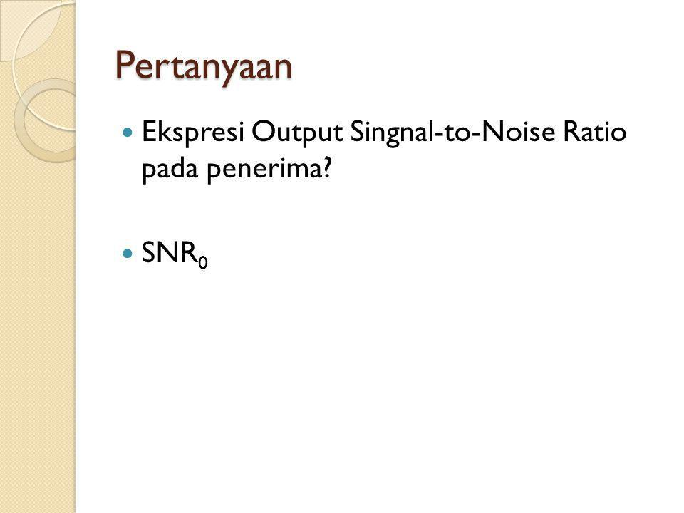Pertanyaan Ekspresi Output Singnal-to-Noise Ratio pada penerima SNR0