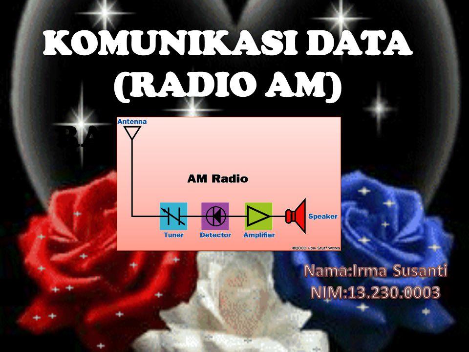 KOMUNIKASI DATA (RADIO AM) RADIO AM Nama:Irma Susanti NIM:13.230.0003