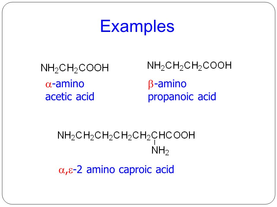 Examples -amino acetic acid -amino propanoic acid