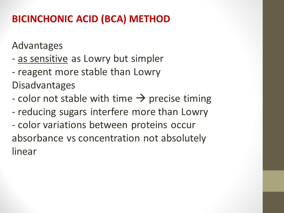 BICINCHONIC ACID (BCA) METHOD Advantages - as sensitive as Lowry but simpler - reagent more stable than Lowry Disadvantages - color not stable with time  precise timing - reducing sugars interfere more than Lowry - color variations between proteins occur absorbance vs concentration not absolutely linear