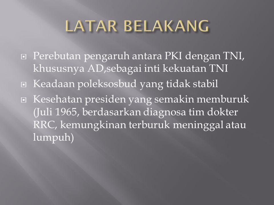 LATAR BELAKANG Perebutan pengaruh antara PKI dengan TNI, khususnya AD,sebagai inti kekuatan TNI. Keadaan poleksosbud yang tidak stabil.
