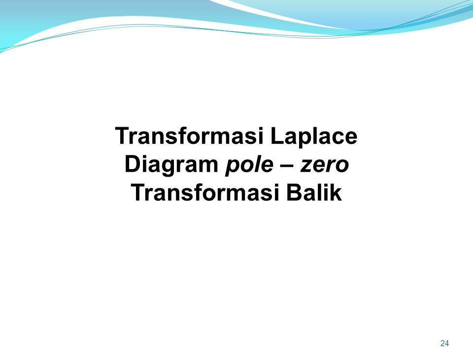 Transformasi Laplace Diagram pole – zero Transformasi Balik