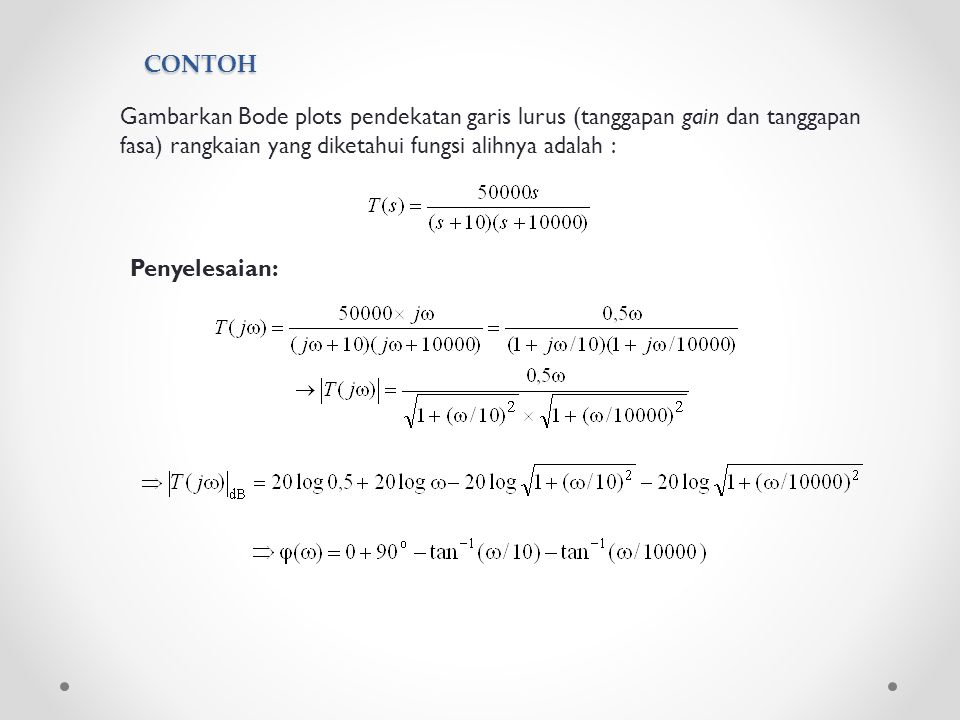 CONTOH Gambarkan Bode plots pendekatan garis lurus (tanggapan gain dan tanggapan fasa) rangkaian yang diketahui fungsi alihnya adalah :