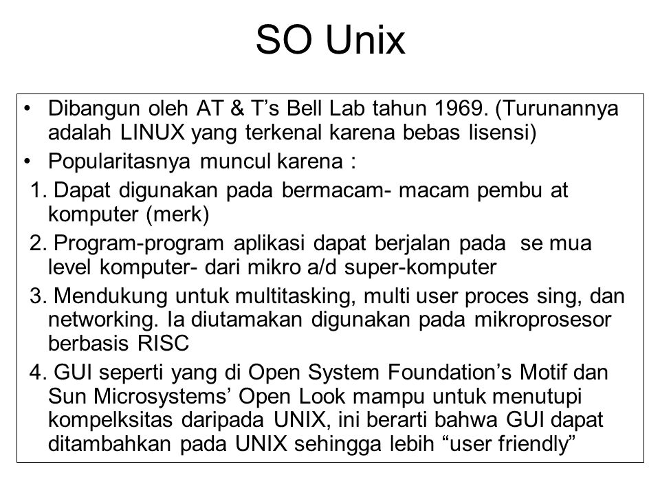 SO Unix Dibangun oleh AT & T's Bell Lab tahun 1969. (Turunannya adalah LINUX yang terkenal karena bebas lisensi)