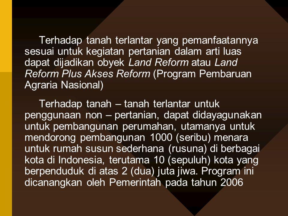 Terhadap tanah terlantar yang pemanfaatannya sesuai untuk kegiatan pertanian dalam arti luas dapat dijadikan obyek Land Reform atau Land Reform Plus Akses Reform (Program Pembaruan Agraria Nasional)