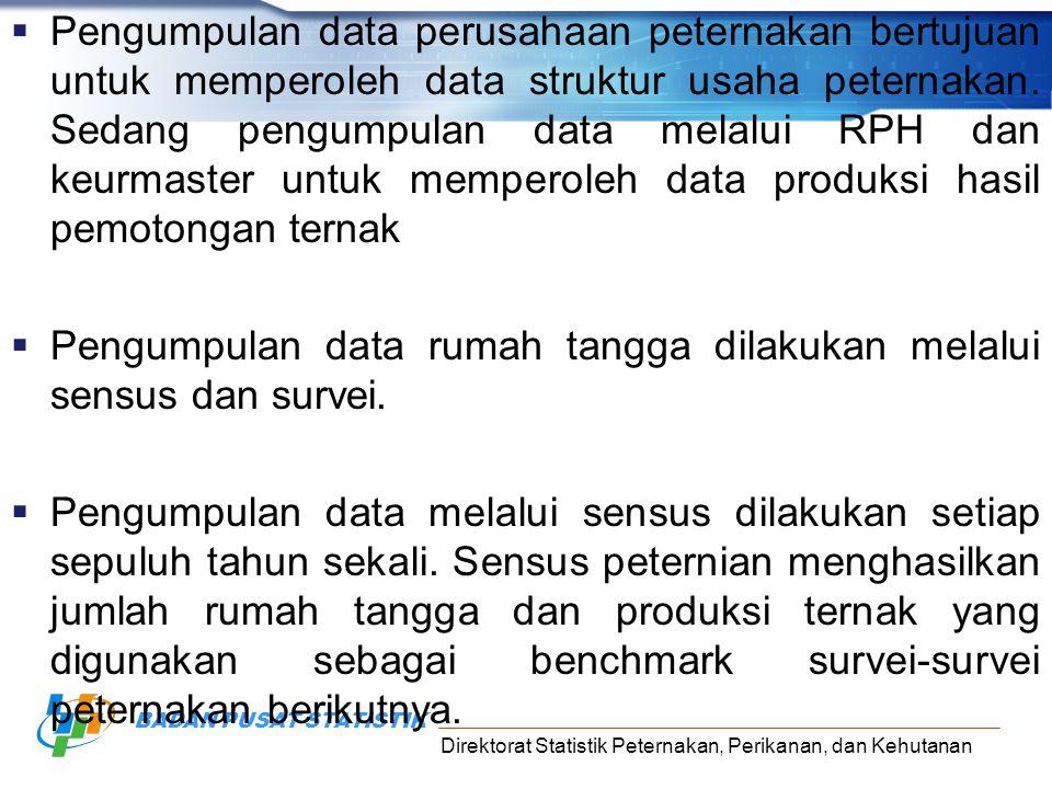 Pengumpulan data perusahaan peternakan bertujuan untuk memperoleh data struktur usaha peternakan. Sedang pengumpulan data melalui RPH dan keurmaster untuk memperoleh data produksi hasil pemotongan ternak