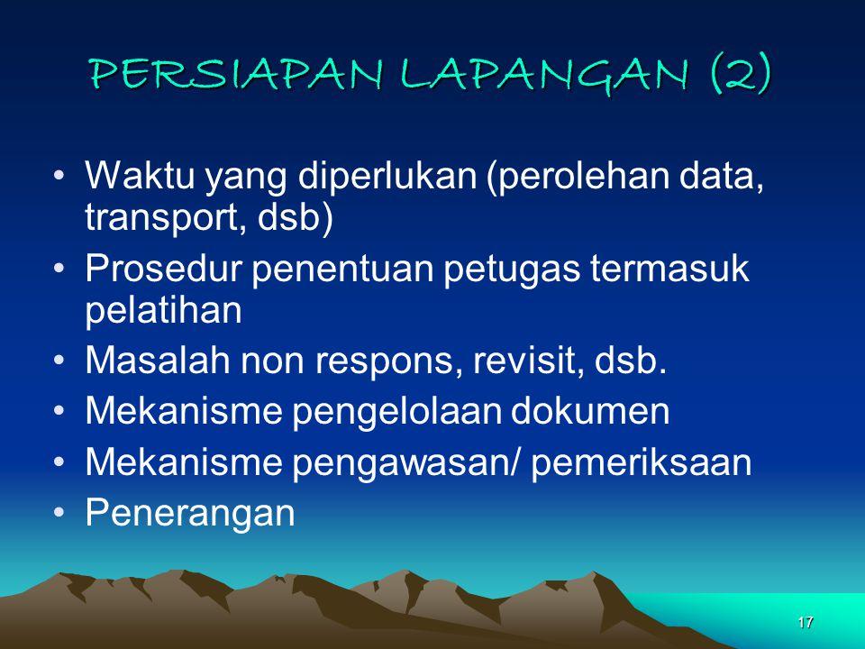 PERSIAPAN LAPANGAN (2) Waktu yang diperlukan (perolehan data, transport, dsb) Prosedur penentuan petugas termasuk pelatihan.