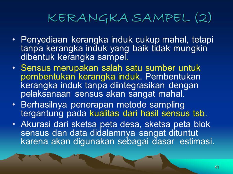 KERANGKA SAMPEL (2) Penyediaan kerangka induk cukup mahal, tetapi tanpa kerangka induk yang baik tidak mungkin dibentuk kerangka sampel.