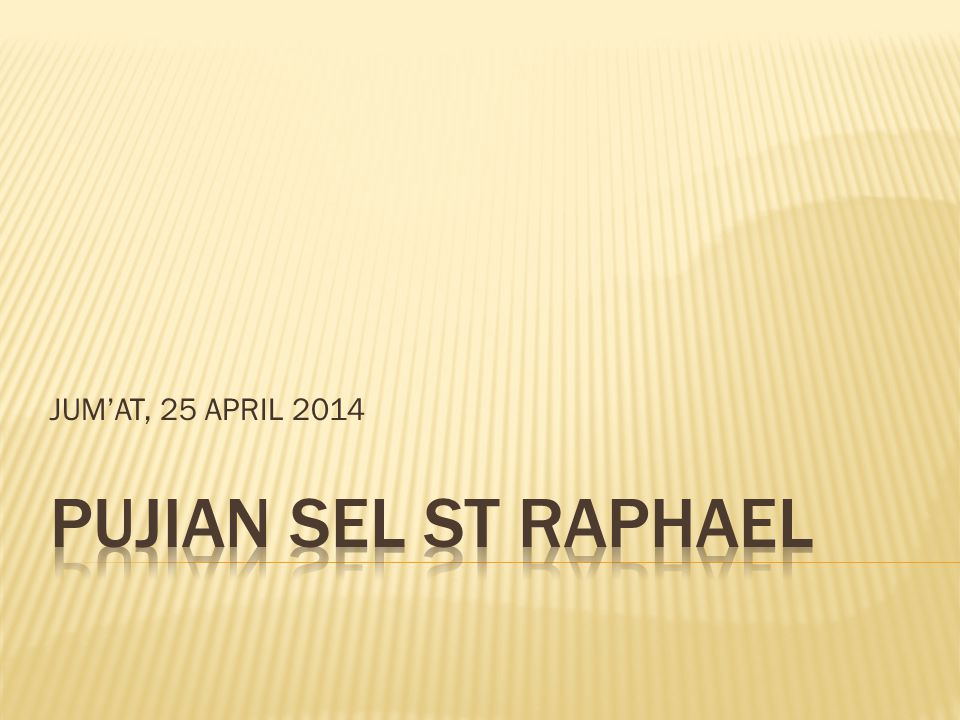 JUM'AT, 25 APRIL 2014 PUJIAN SEL ST RAPHAEL