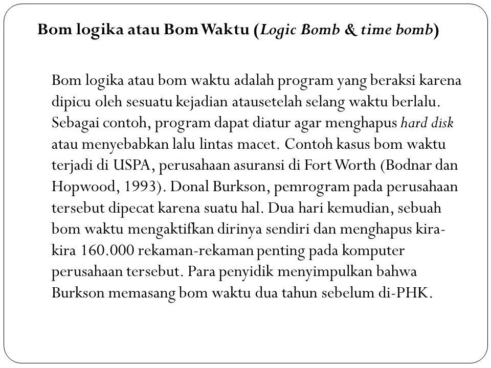 Bom logika atau Bom Waktu (Logic Bomb & time bomb) Bom logika atau bom waktu adalah program yang beraksi karena dipicu oleh sesuatu kejadian atausetelah selang waktu berlalu.