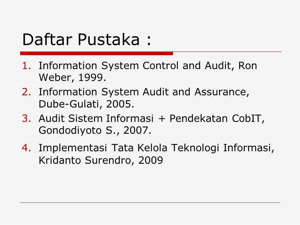 Daftar Pustaka : Information System Control and Audit, Ron Weber, 1999. Information System Audit and Assurance, Dube-Gulati, 2005.
