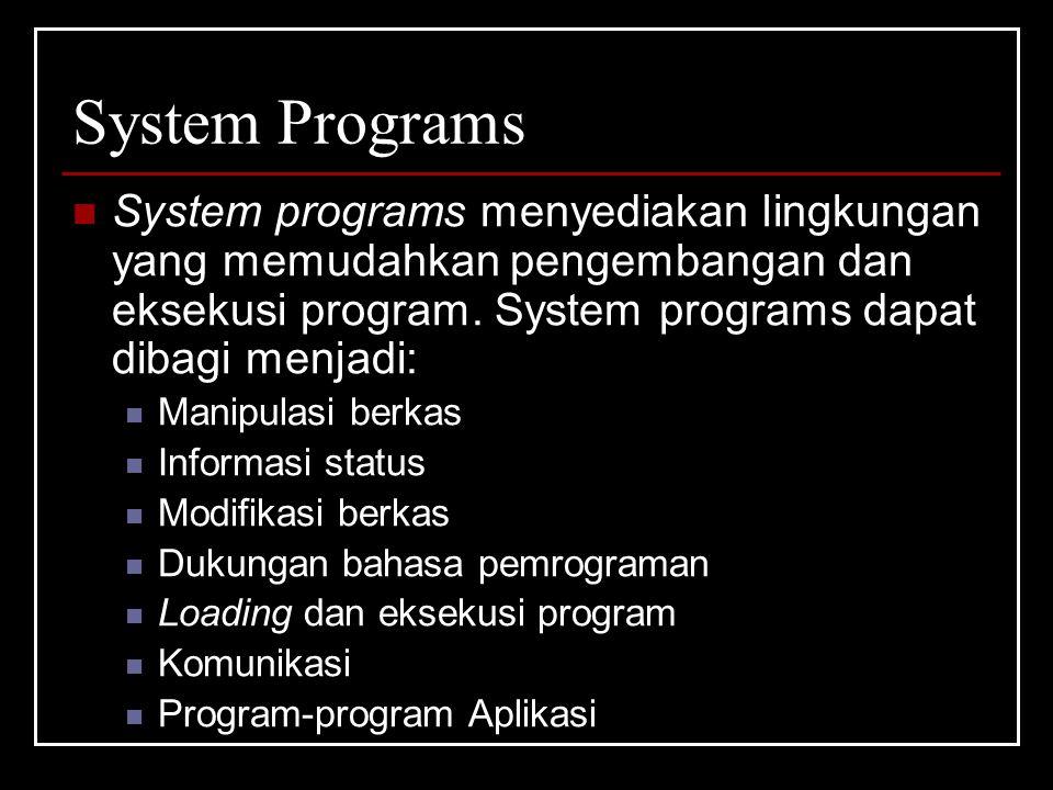 System Programs System programs menyediakan lingkungan yang memudahkan pengembangan dan eksekusi program. System programs dapat dibagi menjadi: