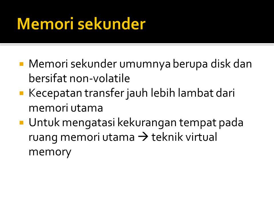 Memori sekunder Memori sekunder umumnya berupa disk dan bersifat non-volatile. Kecepatan transfer jauh lebih lambat dari memori utama.