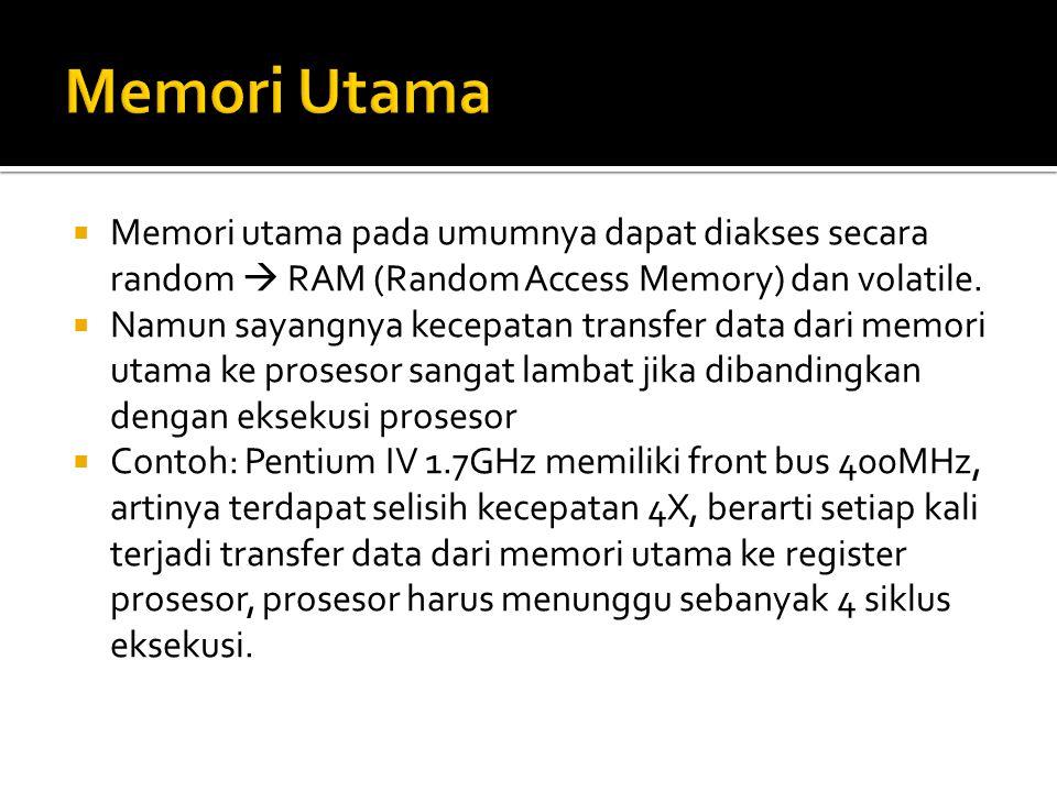 Memori Utama Memori utama pada umumnya dapat diakses secara random  RAM (Random Access Memory) dan volatile.