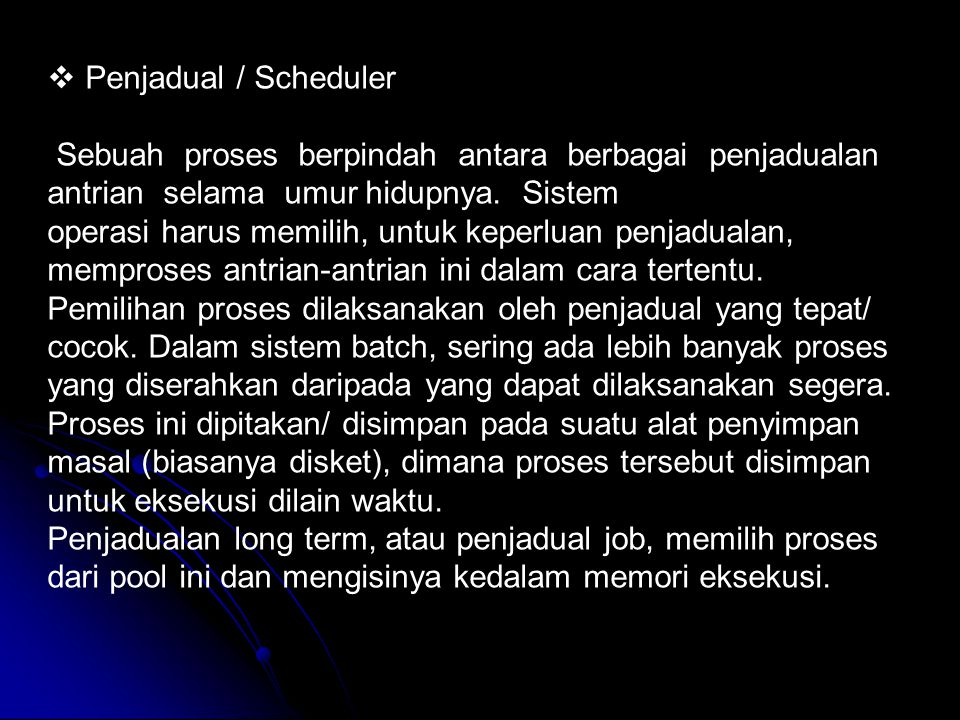 Penjadual / Scheduler Sebuah proses berpindah antara berbagai penjadualan antrian selama umur hidupnya. Sistem.