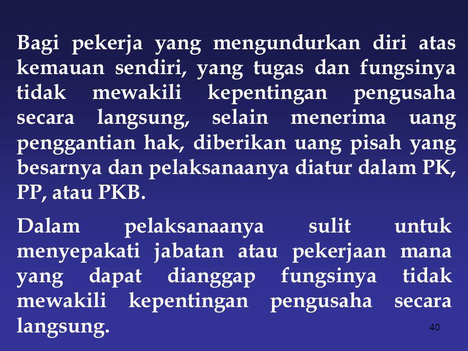 Bagi pekerja yang mengundurkan diri atas kemauan sendiri, yang tugas dan fungsinya tidak mewakili kepentingan pengusaha secara langsung, selain menerima uang penggantian hak, diberikan uang pisah yang besarnya dan pelaksanaanya diatur dalam PK, PP, atau PKB.
