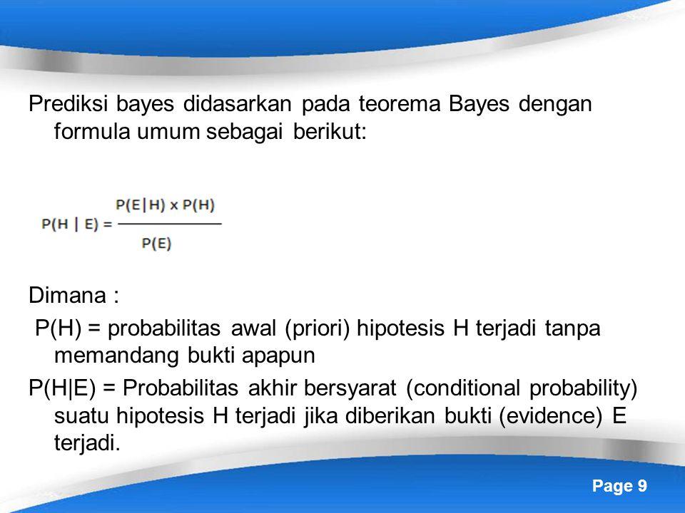 Prediksi bayes didasarkan pada teorema Bayes dengan formula umum sebagai berikut: Dimana : P(H) = probabilitas awal (priori) hipotesis H terjadi tanpa memandang bukti apapun P(H|E) = Probabilitas akhir bersyarat (conditional probability) suatu hipotesis H terjadi jika diberikan bukti (evidence) E terjadi.