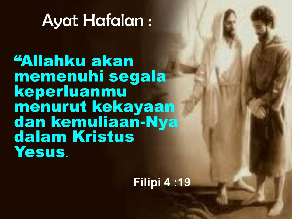 Ayat Hafalan : Allahku akan memenuhi segala keperluanmu menurut kekayaan dan kemuliaan-Nya dalam Kristus Yesus.