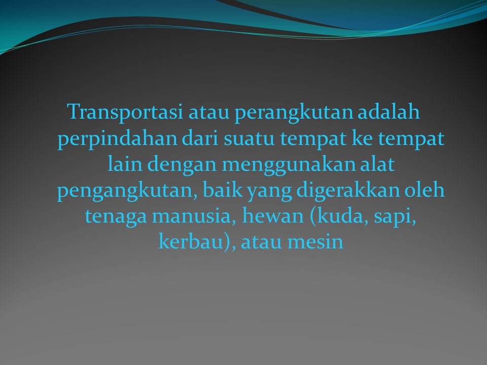 Transportasi atau perangkutan adalah perpindahan dari suatu tempat ke tempat lain dengan menggunakan alat pengangkutan, baik yang digerakkan oleh tenaga manusia, hewan (kuda, sapi, kerbau), atau mesin
