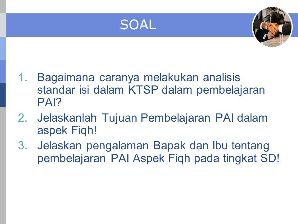 SOAL Bagaimana caranya melakukan analisis standar isi dalam KTSP dalam pembelajaran PAI Jelaskanlah Tujuan Pembelajaran PAI dalam aspek Fiqh!