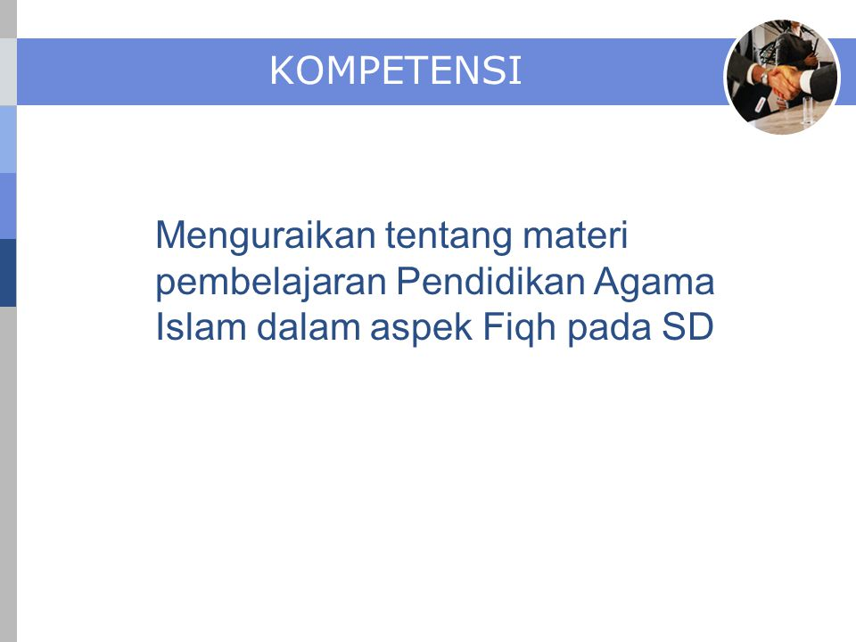 KOMPETENSI Menguraikan tentang materi pembelajaran Pendidikan Agama Islam dalam aspek Fiqh pada SD