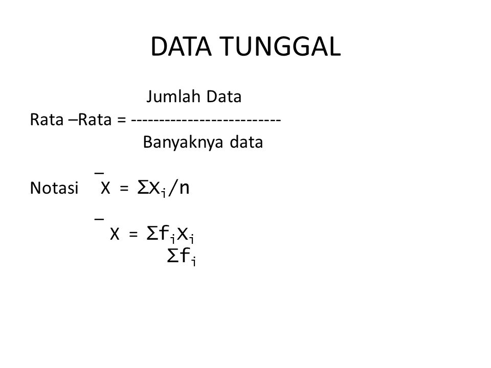 DATA TUNGGAL Jumlah Data Rata –Rata = -------------------------- Banyaknya data _ Notasi X = ∑Xi/n X = ∑fiXi ∑fi
