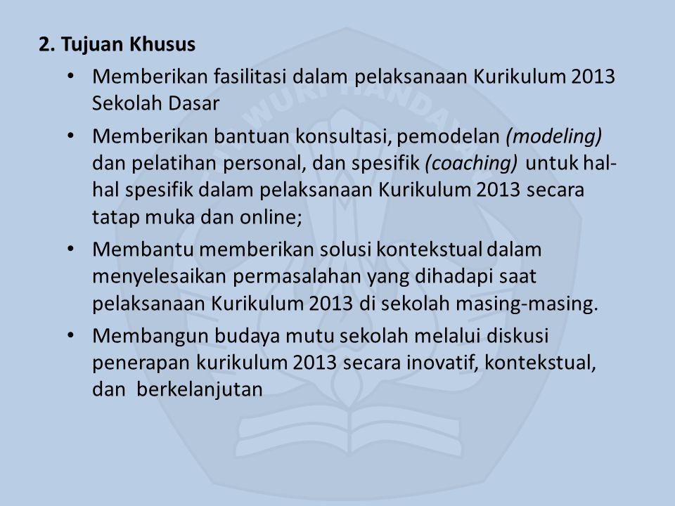2. Tujuan Khusus Memberikan fasilitasi dalam pelaksanaan Kurikulum 2013 Sekolah Dasar.