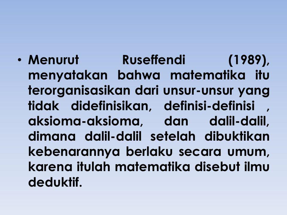 Menurut Ruseffendi (1989), menyatakan bahwa matematika itu terorganisasikan dari unsur-unsur yang tidak didefinisikan, definisi-definisi , aksioma-aksioma, dan dalil-dalil, dimana dalil-dalil setelah dibuktikan kebenarannya berlaku secara umum, karena itulah matematika disebut ilmu deduktif.