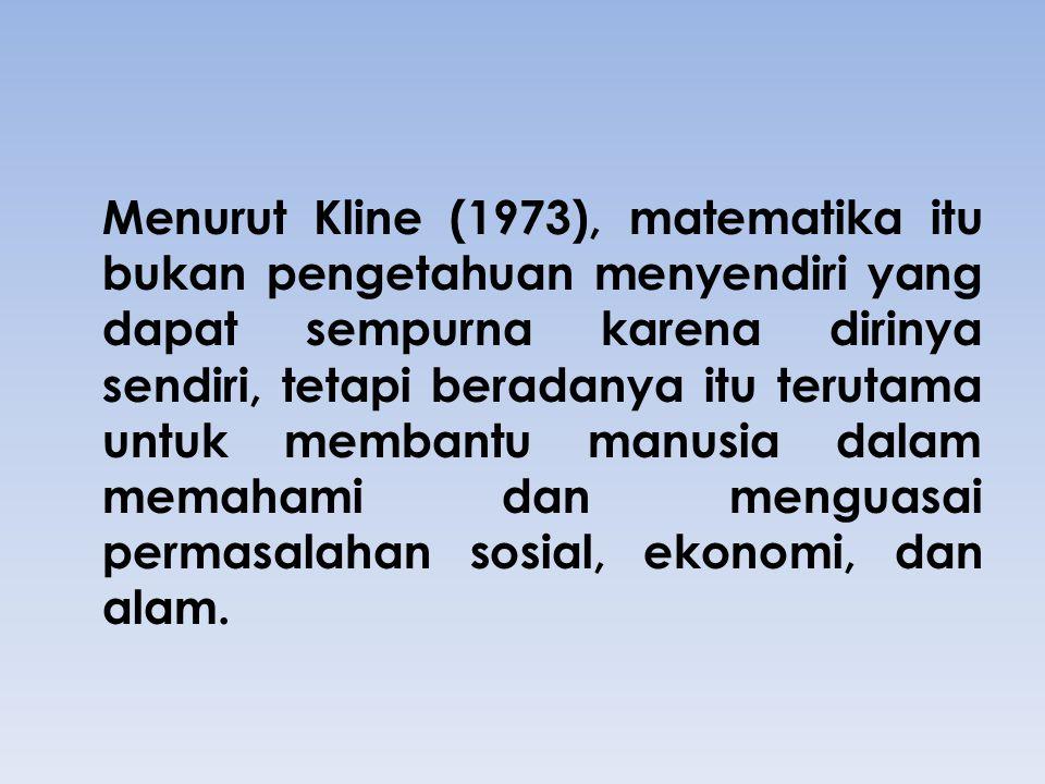 Menurut Kline (1973), matematika itu bukan pengetahuan menyendiri yang dapat sempurna karena dirinya sendiri, tetapi beradanya itu terutama untuk membantu manusia dalam memahami dan menguasai permasalahan sosial, ekonomi, dan alam.
