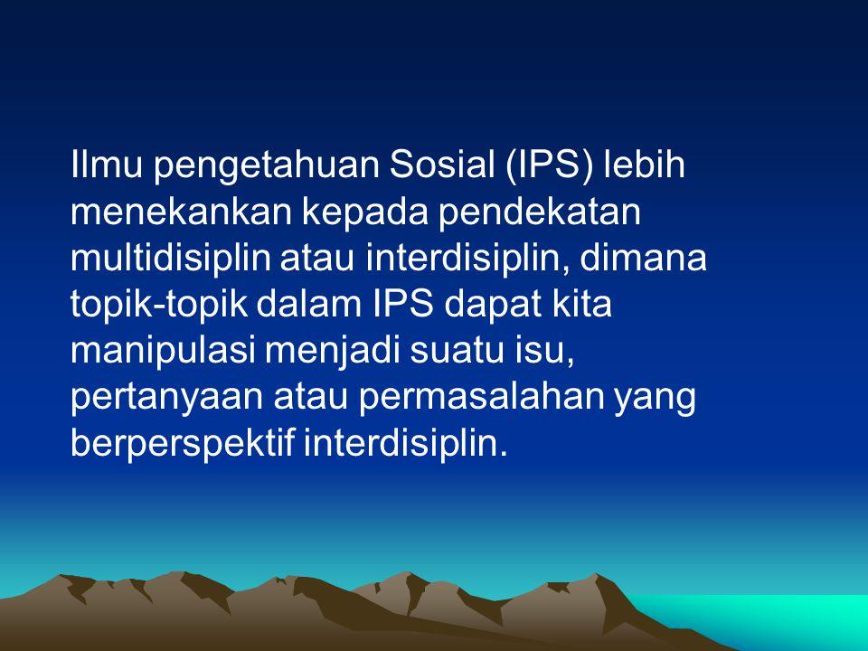 Ilmu pengetahuan Sosial (IPS) lebih menekankan kepada pendekatan multidisiplin atau interdisiplin, dimana topik-topik dalam IPS dapat kita manipulasi menjadi suatu isu, pertanyaan atau permasalahan yang berperspektif interdisiplin.